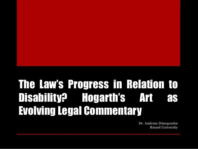 The Law's Progress in Relation to Disability? Hogarth's Art as Evolving Legal Commentary Dr. Andreas Dimopoulos Brunel Uni...