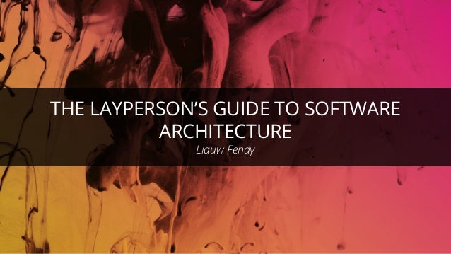 THE LAYPERSON'S GUIDE TO SOFTWARE ARCHITECTURE Liauw Fendy