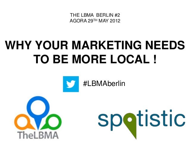 WHY YOUR MARKETING NEEDSTO BE MORE LOCAL !THE LBMA BERLIN #2AGORA 29TH MAY 2012#LBMAberlin