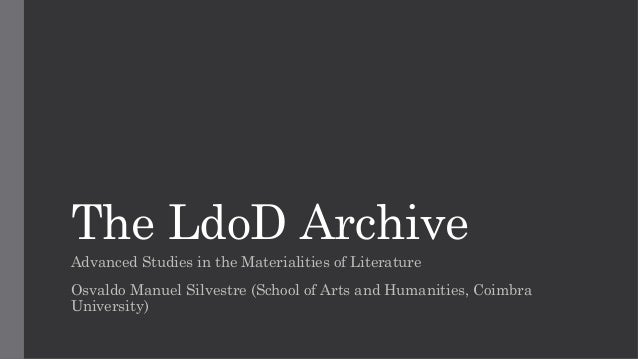 The LdoD Archive Advanced Studies in the Materialities of Literature Osvaldo Manuel Silvestre (School of Arts and Humaniti...