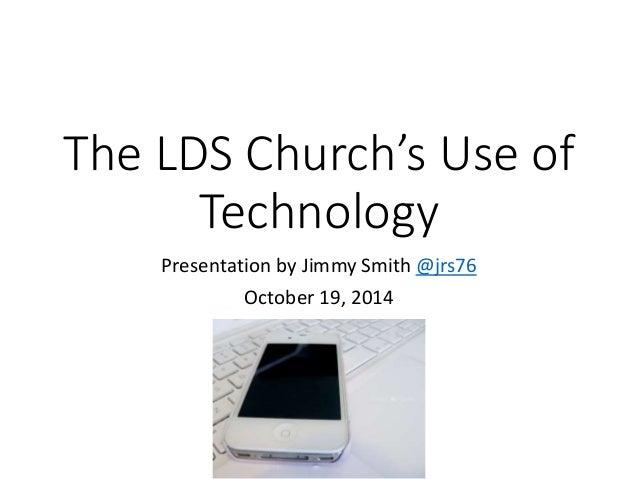 The LDS Church's Use of  Technology  Presentation by Jimmy Smith @jrs76  October 19, 2014