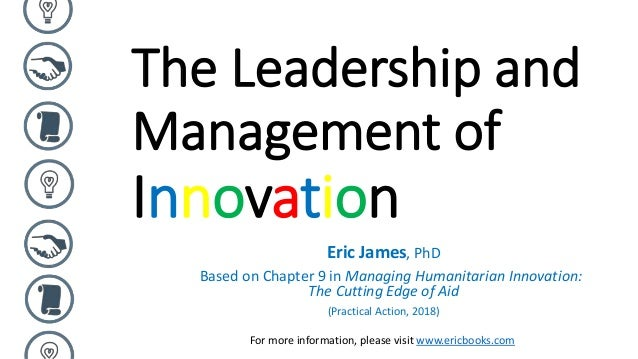 The Leadership and Management of Innovation Eric James, PhD Based on Chapter 9 in Managing Humanitarian Innovation: The Cu...