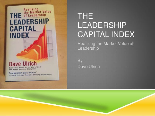 THE LEADERSHIP CAPITAL INDEX Realizing the Market Value of Leadership By Dave Ulrich