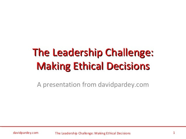 The Leadership Challenge: Making Ethical Decisions The Leadership Challenge:The Leadership Challenge: Making Ethical Decis...