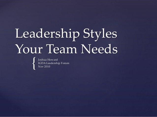 { Leadership Styles Your Team Needs Joshua Howard IGDA Leadership Forum Nov 2010