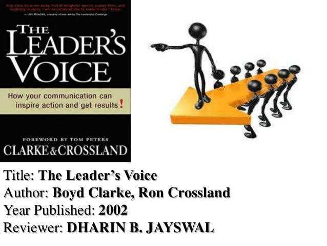 Title: The Leader's Voice Author: Boyd Clarke, Ron Crossland Year Published: 2002 Reviewer: DHARIN B. JAYSWAL