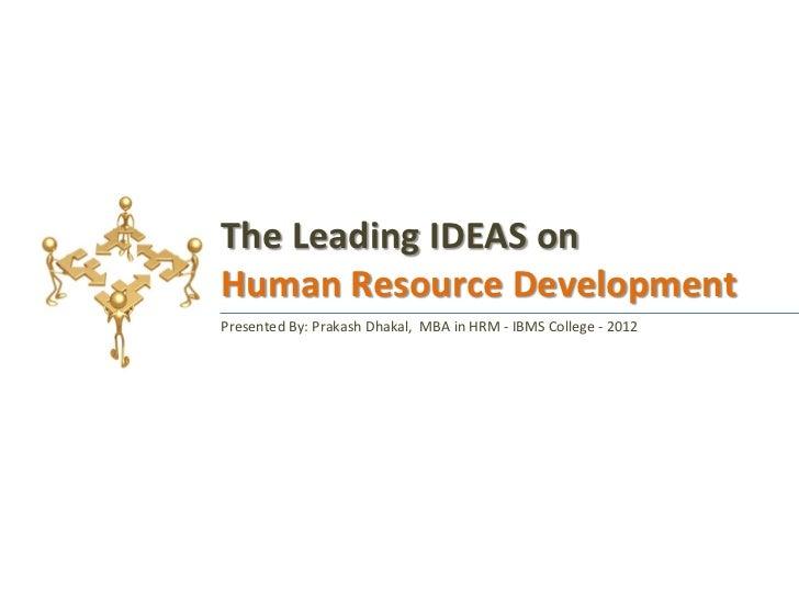 The Leading IDEAS onHuman Resource DevelopmentPresented By: Prakash Dhakal, MBA in HRM - IBMS College - 2012