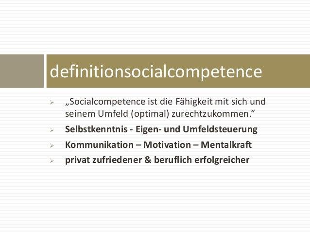 """ """"Socialcompetence ist die Fähigkeit mit sich und seinem Umfeld (optimal) zurechtzukommen.""""  Selbstkenntnis - Eigen- und..."""