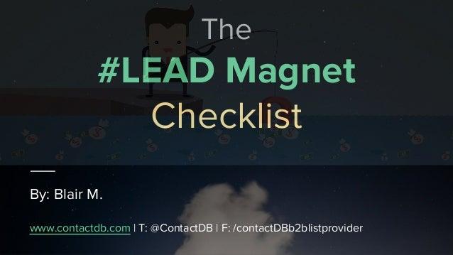The #LEAD Magnet Checklist By: Blair M. www.contactdb.com | T: @ContactDB | F: /contactDBb2blistprovider