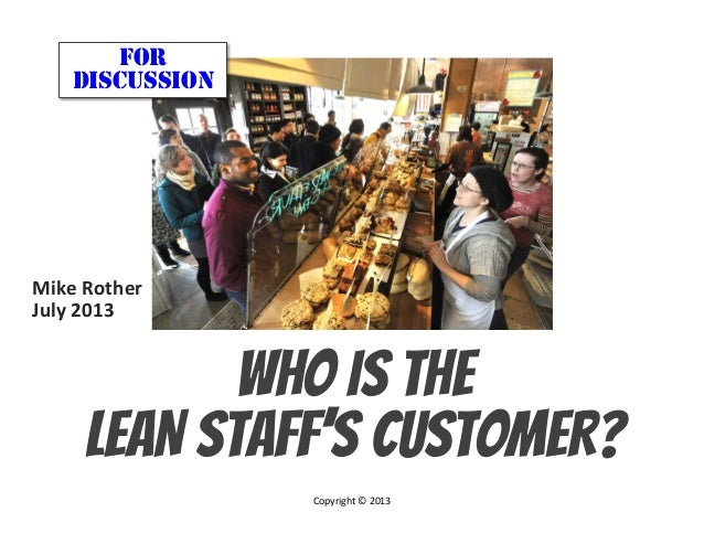 © Mike Rother THE LEAN ARMY Who IS THE LEAN STAFF'S CUSTOMER? FOR DISCUSSION Mike	   Rother	    July	   2013	    	    Copy...