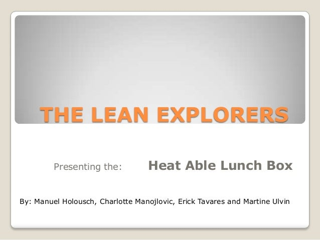 THE LEAN EXPLORERS Presenting the:  Heat Able Lunch Box  By: Manuel Holousch, Charlotte Manojlovic, Erick Tavares and Mart...