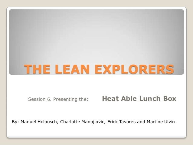 THE LEAN EXPLORERS Session 6. Presenting the:  Heat Able Lunch Box  By: Manuel Holousch, Charlotte Manojlovic, Erick Tavar...