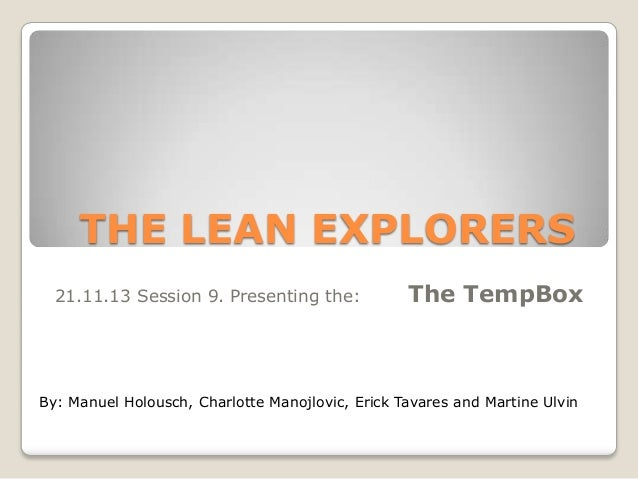 THE LEAN EXPLORERS 21.11.13 Session 9. Presenting the:  The TempBox  By: Manuel Holousch, Charlotte Manojlovic, Erick Tava...