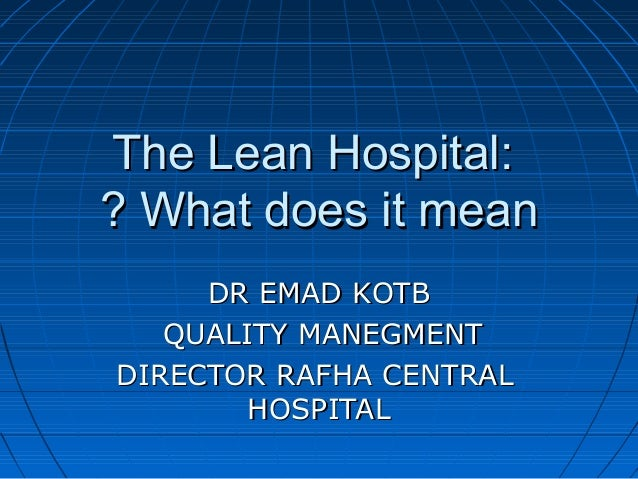 The Lean Hospital: ? What does it mean DR EMAD KOTB QUALITY MANEGMENT DIRECTOR RAFHA CENTRAL HOSPITAL