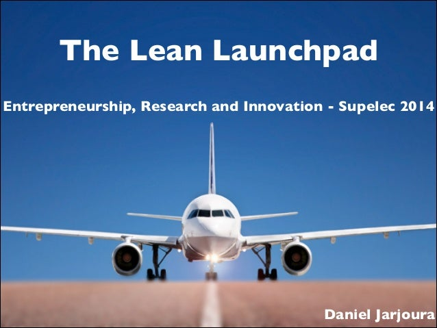 The Lean Launchpad Entrepreneurship, Research and Innovation - Supelec 2014  Daniel Jarjoura