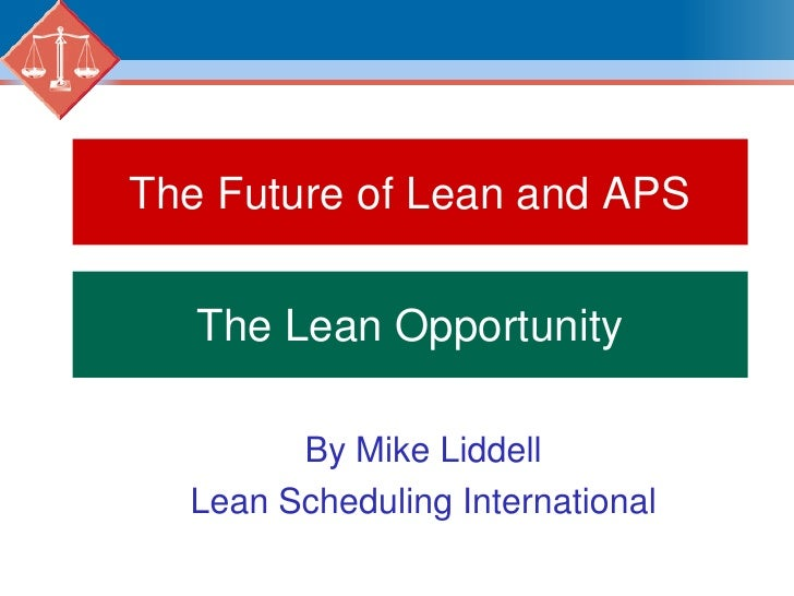 The Future of Lean and APS<br />The Lean Opportunity<br />By Mike Liddell<br />Lean Scheduling International<br />