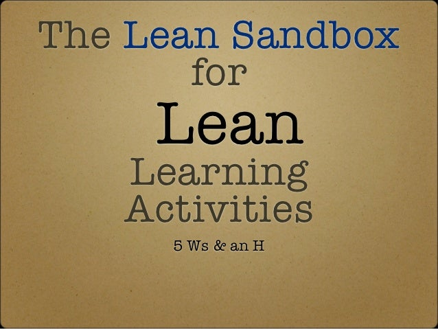 The Lean Sandbox       for     Lean   Learning   Activities     5 Ws & an H