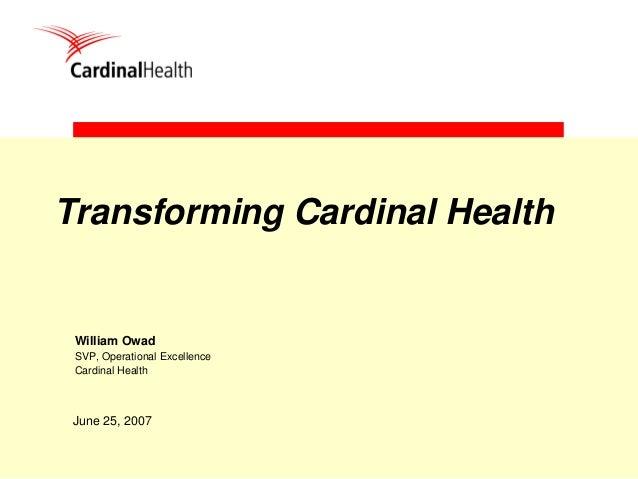 1 Transforming Cardinal Health June 25, 2007 William Owad SVP, Operational Excellence Cardinal Health
