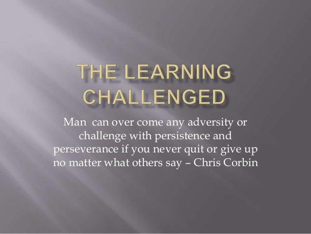 Man can over come any adversity orchallenge with persistence andperseverance if you never quit or give upno matter what ot...