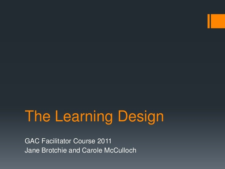 The Learning Design<br />GAC Facilitator Course 2011<br />Jane Brotchie and Carole McCulloch<br />