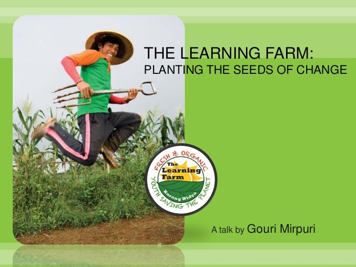 THE LEARNING FARM:PLANTING THE SEEDS OF CHANGE         A talk by Gouri   Mirpuri