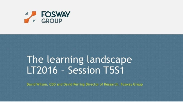2/2/2016 1© Copyright Fosway Group Limited. All Rights Reserved. The learning landscape LT2016 – Session T5S1 David Wilson...