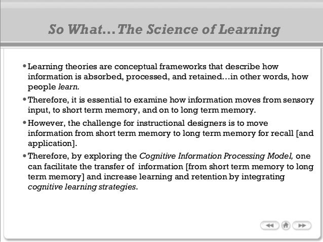 So What…The Science of Learning •Learning theories are conceptual frameworks that describe how information is absorbed, pr...