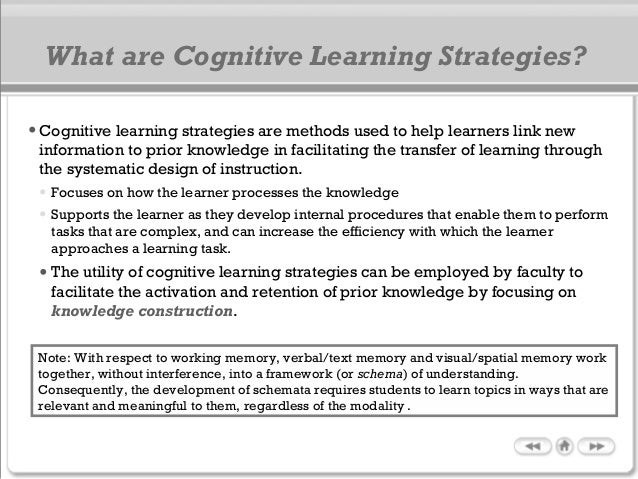 •Cognitive learning strategies are methods used to help learners link new information to prior knowledge in facilitating t...