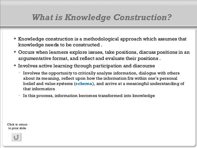 What is Knowledge Construction? • Knowledge construction is a methodological approach which assumes that knowledge needs t...