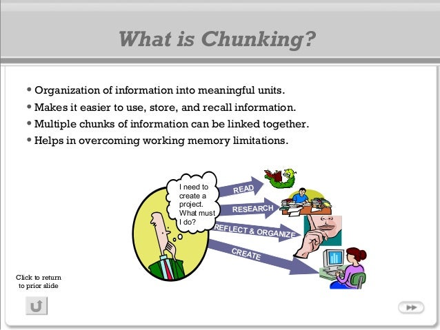 What is Chunking? •Organization of information into meaningful units. •Makes it easier to use, store, and recall informati...