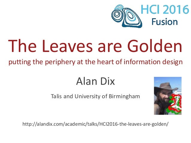 The Leaves are Golden putting the periphery at the heart of information design Alan Dix Talis and University of Birmingham...