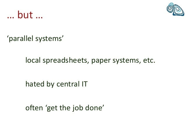 … but … 'parallel systems' local spreadsheets, paper systems, etc. hated by central IT often 'get the job done'