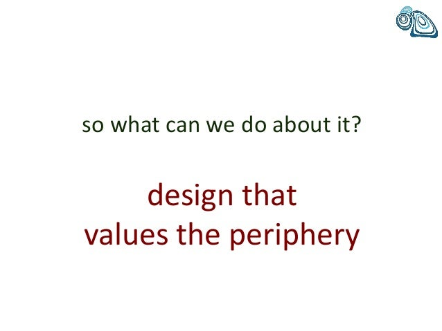 so what can we do about it? design that values the periphery