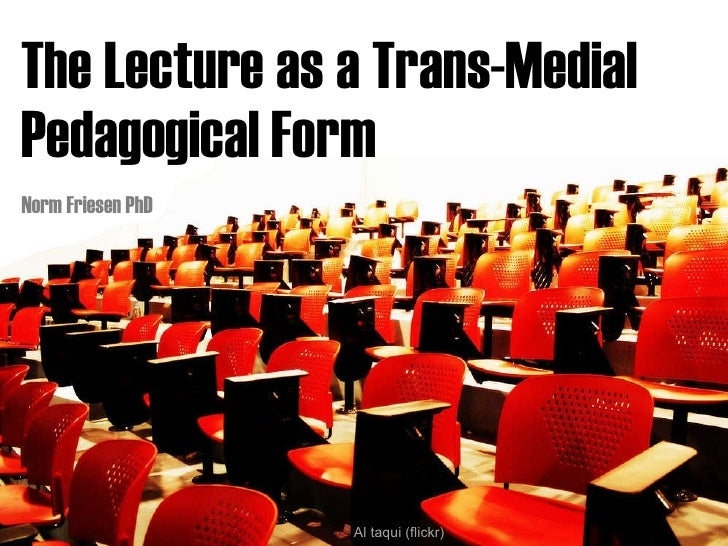 The Lecture as a Trans-Medial  Pedagogical Form  Norm Friesen PhD Al taqui (flickr)
