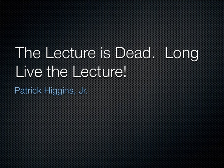 The Lecture is Dead. Long Live the Lecture! Patrick Higgins, Jr.