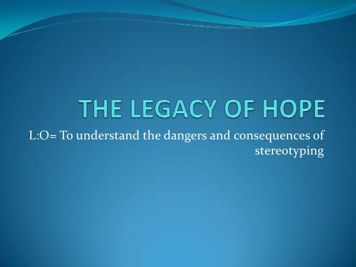 THE LEGACY OF HOPE<br />L:O= To understand the dangers and consequences of stereotyping<br />