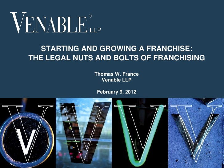 STARTING AND GROWING A FRANCHISE:THE LEGAL NUTS AND BOLTS OF FRANCHISING              Thomas W. France                Vena...