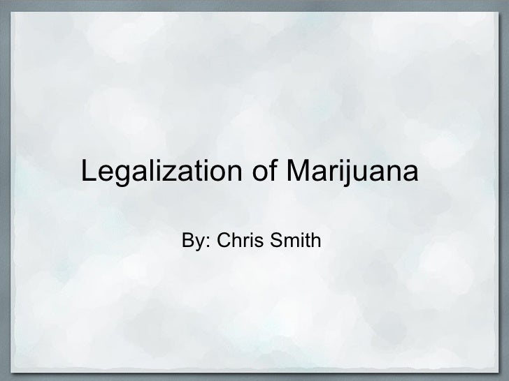 Legalization of Marijuana       By: Chris Smith
