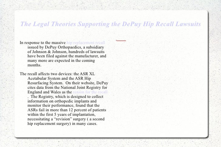 The Legal Theories Supporting the DePuy Hip Recall Lawsuits <ul><li>In response to the massive  hip replacement recall  is...