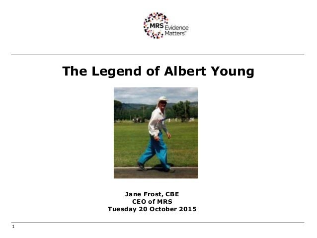 The Legend of Albert Young 1 Jane Frost, CBE CEO of MRS Tuesday 20 October 2015