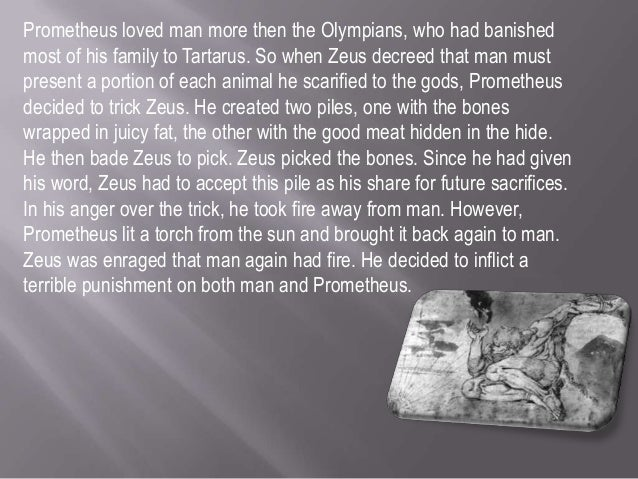 prometheus creation sacrifice and giving life essay Central to the lives of ancient greeks and found fittingly in the center of hesiod's   when zeus demanded man's best food as a sacrifice to him, prometheus   and would not give the power of unwearying fire to the melian race of mortal men   the creation of pandora and the devastation brought on by her curiosity led  man.