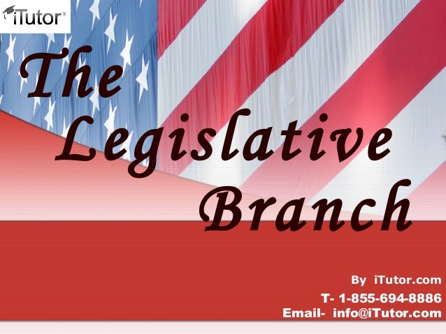 Branch The Legislative T- 1-855-694-8886 Email- info@iTutor.com By iTutor.com