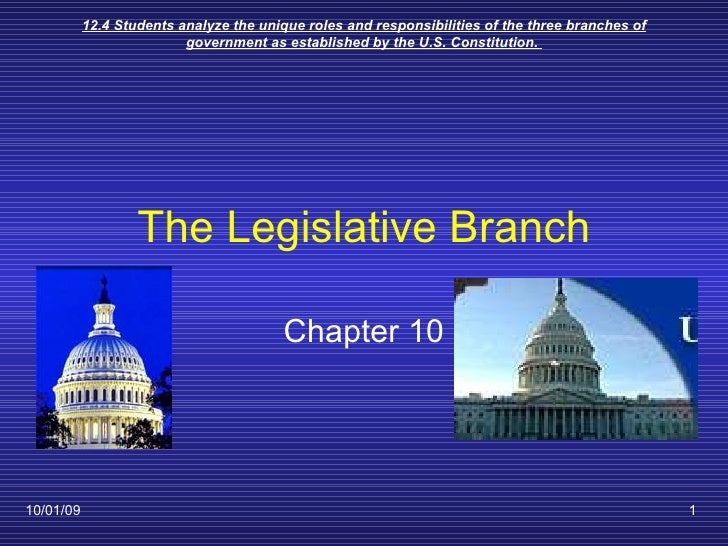 The Legislative Branch Chapter 10 10/01/09 12.4 Students analyze the unique roles and responsibilities of the three branch...