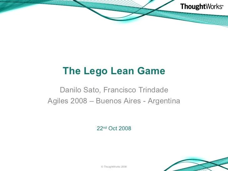 The Lego Lean Game Danilo Sato, Francisco Trindade Agiles 2008 – Buenos Aires - Argentina <ul><li>22 nd  Oct 2008 </li></u...