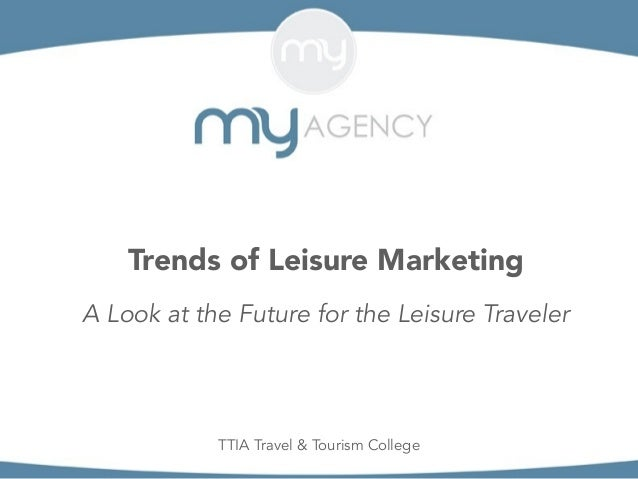 Trends of Leisure Marketing A Look at the Future for the Leisure Traveler TTIA Travel & Tourism College