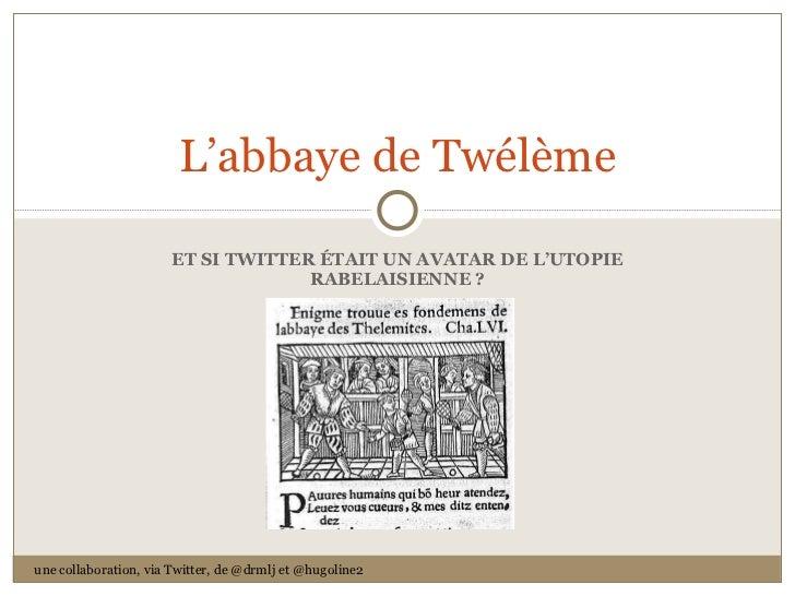 ET SI TWITTER ÉTAIT UN AVATAR DE L 'UTOPIE RABELAISIENNE ? L 'abbaye de Twélème une collaboration, via Twitter, de @drmlj ...