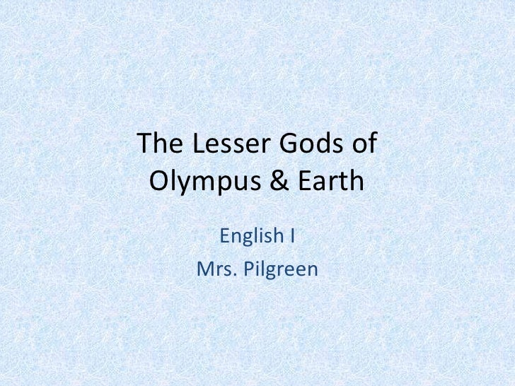 The Lesser Gods of Olympus & Earth<br />English I<br />Mrs. Pilgreen<br />