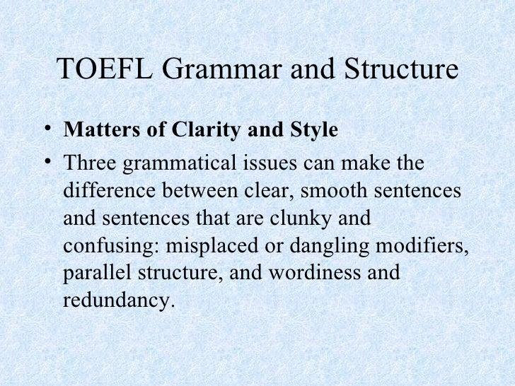 TOEFL Grammar and Structure <ul><li>Matters of Clarity and Style </li></ul><ul><li>Three grammatical issues can make the d...
