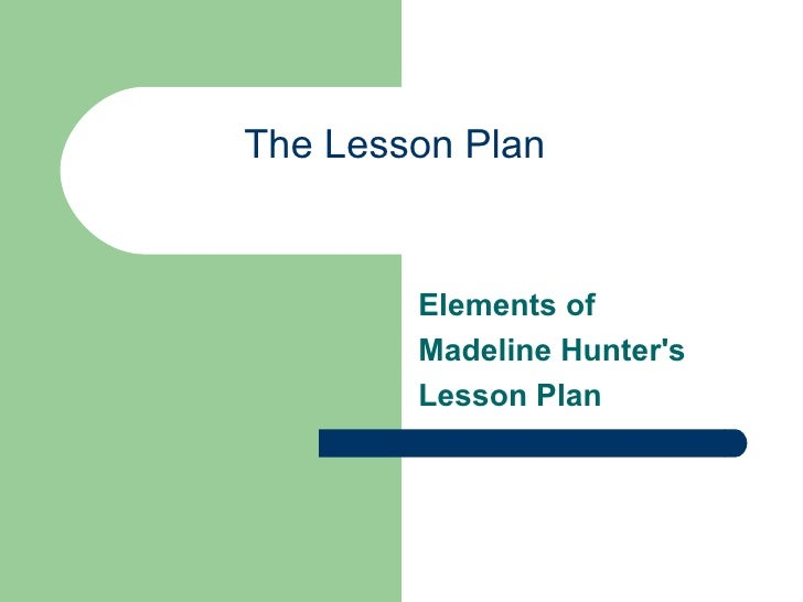 The Lesson Plan        Elements of        Madeline Hunters        Lesson Plan