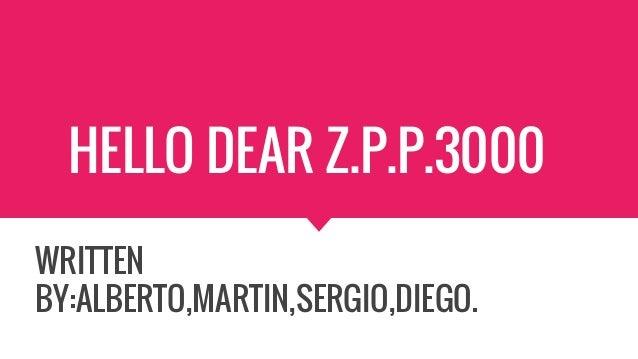 HELLO DEAR Z.P.P.3000 WRITTEN BY:ALBERTO,MARTIN,SERGIO,DIEGO.